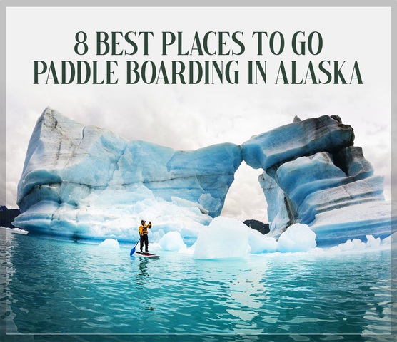 8 Places To Go Paddle Boarding In Alaska