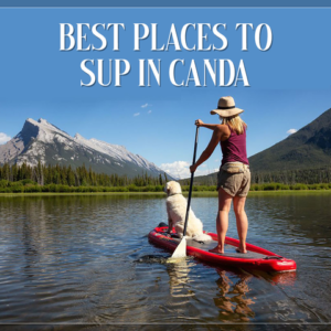 Best Places to SUP in Canada