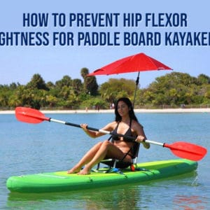 How To Prevent Hip Flexor Tightness for Paddle Board Kayakers